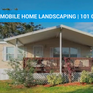 Mobile Home Landscaping | Our 101 Guide To Beautifying Your Home