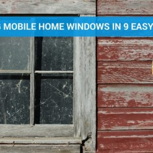 Replacing Your Mobile Home Windows in 9 Easy Steps