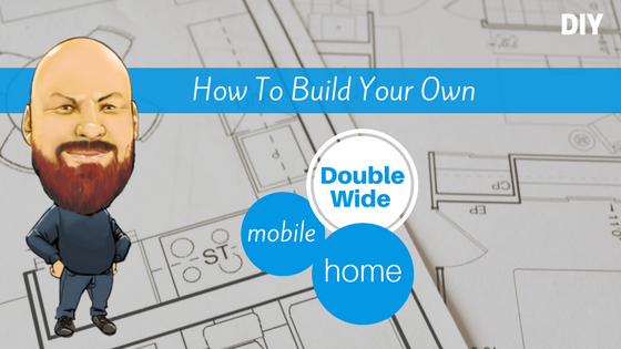 Do It Yourself- How To Build Your Own Double Wide Mobile Home