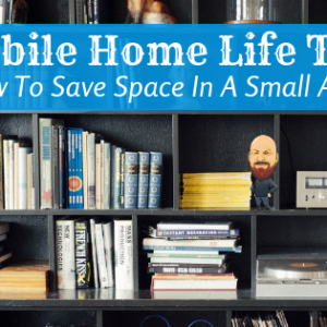 Mobile Home Life Tips: How To Save Space In A Small Area