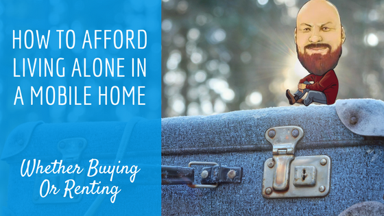 How To Afford Living Alone In A Mobile Home Whether Buying Or Renting - Featured Image