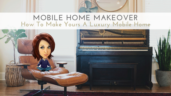 Mobile Home Makeover - How To Make Yours A Luxury Mobile Home - Featured Image