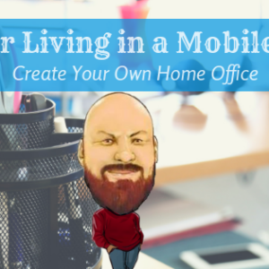 Tips For Living In a Mobile Home: Create Your Own Home Office