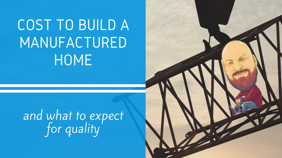 Cost To Build A Manufactured Home What To Expect For Quality
