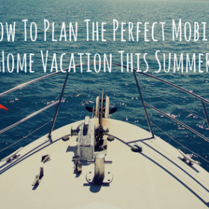 How To Plan The Perfect Mobile Home Vacation This Summer