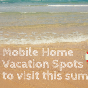 Mobile Home Vacation Spots To Visit This Summer