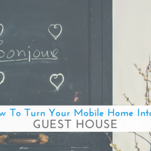 How To Turn Your Mobile Home Into A Guest House