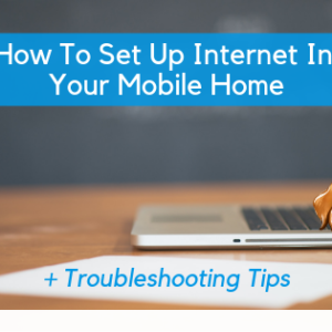 How To Set Up Internet In Your Mobile Home + Troubleshooting Tips