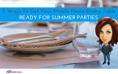 5 Ways To Get Your Mobile Home Dining Table Ready For Summer Parties