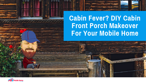 Cabin Fever? DIY Cabin Front Porch Makeover For Your Mobile Home