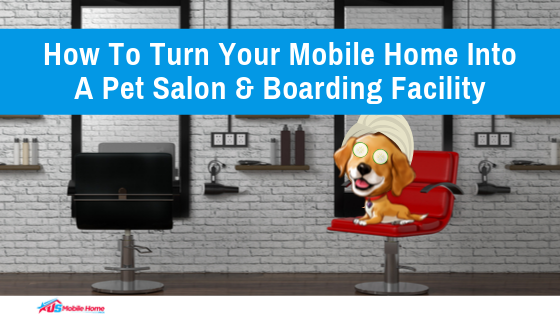 How To Turn Your Mobile Home Into A Pet Salon & Boarding Facility
